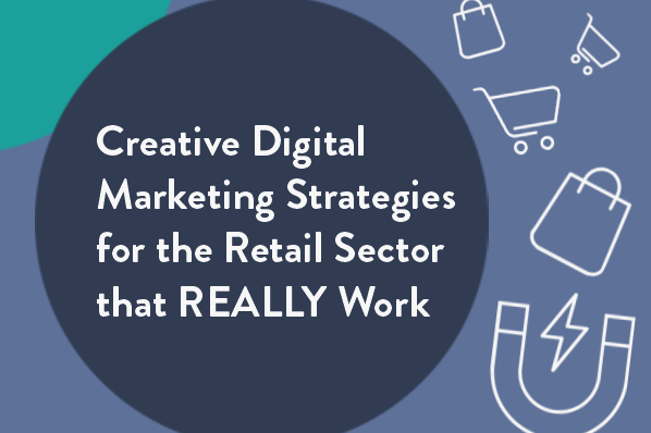 Creative Digital Marketing Strategies for the Retail Sector that REALLY Work
